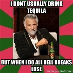 i dont usually - i dont usually drink tequila but when i do all hell breaks lose