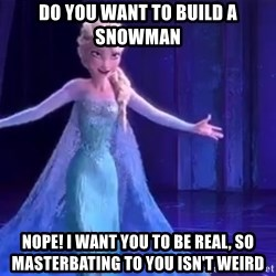 frozen elsa - Do you want to build a snowman Nope! I want you to be real, so masterbating to you isn't weird