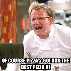 Chef Ramsey -  of course pizza 2 go! has the best pizza !!!