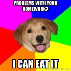 Advice Dog - PROBLEMS WITH YOUR HOMEWORK? I CAN EAT IT