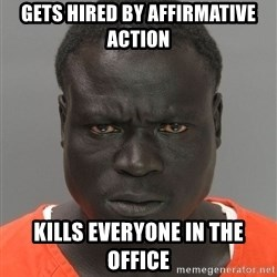 Jailnigger - Gets hired by affirmative action Kills everyone in the office