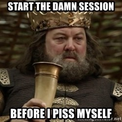 Robert Baratheon Owns - START THE DAMN SESSION BEFORE I PISS MYSELF