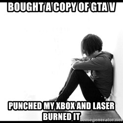 First World Problems - bought a copy of gta V punched my xbox and laser burned it