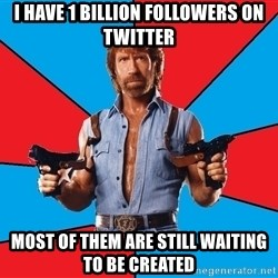 Chuck Norris  - i have 1 billion followers on twitter most of them are still waiting to be created