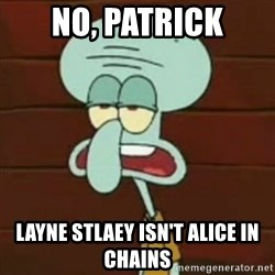 no patrick mayonnaise is not an instrument - No, patrick Layne stlaey isn't Alice in chains