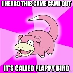 Slowpoke - i heard this game came out it's called flappy bird