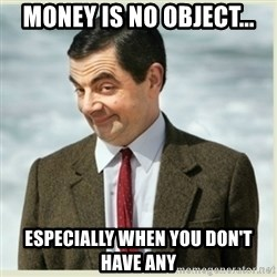 MR bean - Money is no object... especially when you don't have any