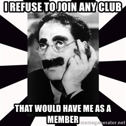 Groucho marx - I refuse to join any club That would have me as a member