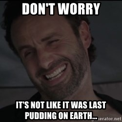 RICK THE WALKING DEAD - Don't Worry It's not like it was last pudding on earth...