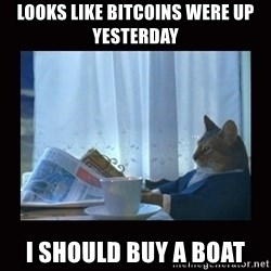 i should buy a boat cat - Looks like bitcoins were up yesterday I should buy a boat