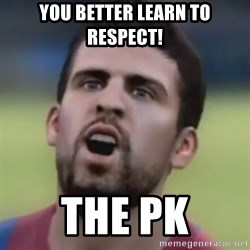 LOL PIQUE - You better learn to respect! The PK