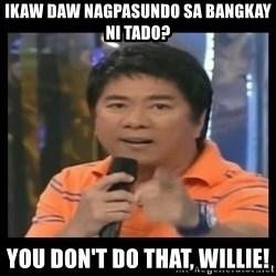 You don't do that to me meme - ikaw daw nagpasundo sa bangkay ni tado? you don't do that, willie!