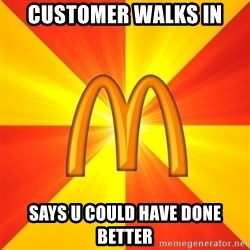 Maccas Meme - customer walks in says u could have done better