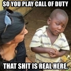 Skeptical african kid  - So you play call of duty That shit is real here.