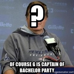 Bill Belichick - ? Of course G is captain of bachelor party