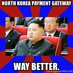 kim jong un - North Korea Payment Gateway Way better.
