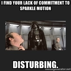 Darth Vader disturbed - I find your lack of commitment to sparkle motion disturbing.
