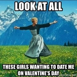 Look at all the things - LOOK AT ALL THESE GIRLS WANTING TO DATE ME ON VALENTINE'S DAY
