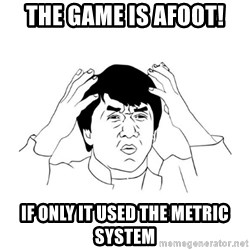 jackie chan meme paint - THE GAME IS AFOOT! IF ONLY IT USED THE METRIC SYSTEM