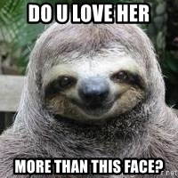 Sexual Sloth - do u love her more than this face?
