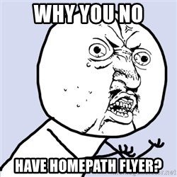 Why you no plan ahead? - why you no have homepath flyer?