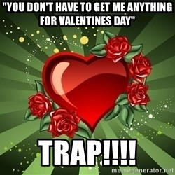 """""""you don't have to get me anything for Valentines day"""" - """"you don't have to get me anything for Valentines day"""" TRAP!!!!"""