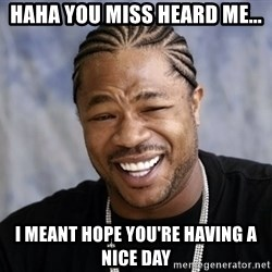 xzibit56 - haha you miss heard me... I meant hope you're having a nice day