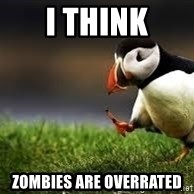 Unpopular Opinion - I think Zombies are overrated