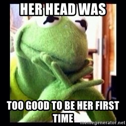 Kermit funny - HEr head Was  Too good to be Her first time