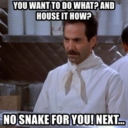 soup nazi - You want to do what? And house it how? No snake for you! Next...
