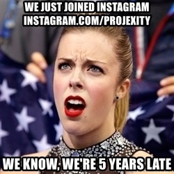 Ashley Wagner Shocker - we just joined instagram INSTAGRAM.COM/PROJEXITY we know, we're 5 years late