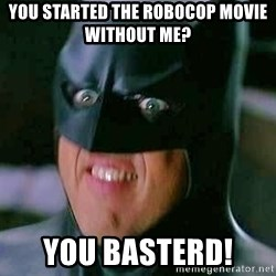 Goddamn Batman - You started the robocop movie without me?  YOU BASTERD!