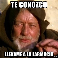 These are not the droids you were looking for - Te conozco LlEVAME A LA FARMACIA