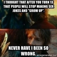 Never Have I Been So Wrong - I thought that after you turn 13 that people will stop making sex jokes and ''grow up''. never have I been so wrong.