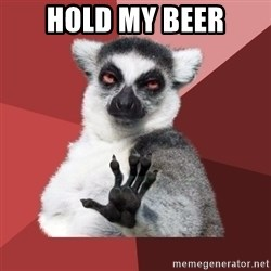 Chill Out Lemur - hold my beer
