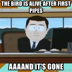 And it's gone - the bird is alive after first pipes aaaand it's gone
