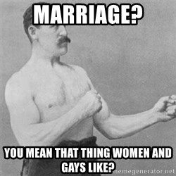 overly manlyman - Marriage?  you mean that thing women and gays like?