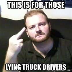 Angry Drunken Comedian - THIS IS FOR THOSE  LYING TRUCK DRIVERS