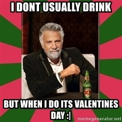 i dont usually - I DONT USUALLY DRINK BUT WHEN I DO ITS VALENTINES DAY :|