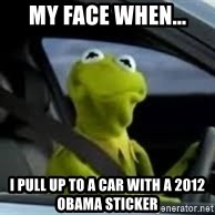 kermit the frog in car - my face when... i pull up to a car with a 2012 obama sticker