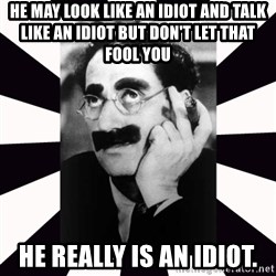 Groucho marx - He may look like an idiot and talk like an idiot but don't let that fool you He really is an idiot.