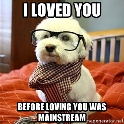 hipster dog - I loved you before loving you was mainstream