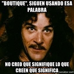 "You keep using that word, I don't think it means what you think it means - ""Boutique"", Siguen usando esa palabra No creo que signifique lo que creen que significa"