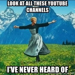 Look at all the things - look at all these youtube channels i've never heard of
