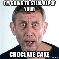 Michael Rosen  - i'm going to steal all of your choclate cake