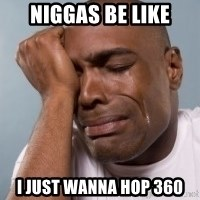 crying black man - niggas be like i just wanna hop 360
