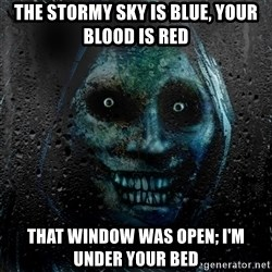 Uninvited house guest - the stormy sky is blue, your blood is red that window was open; i'm under your bed