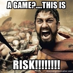 Spartan300 - A game?....THIS IS  RISK!!!!!!!!