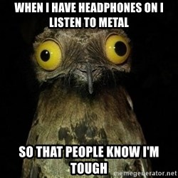 Weird Stuff I Do Potoo - When I haVE HEADPHONES ON I LISTEN TO METAL SO THAT PEOPLE KNOW I'M TOUGH