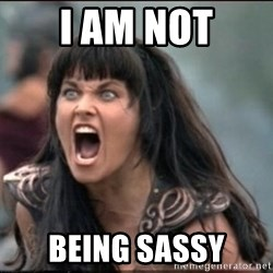 xena mad - I am not Being SASSY